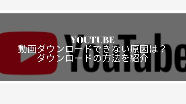 youtubeの動画ダウンロード
