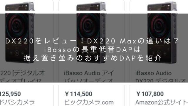 DX220をレビュー!DX220 Maxの違いは?iBassoの長重低音DAPは据え置き並みのおすすめDAPを紹介