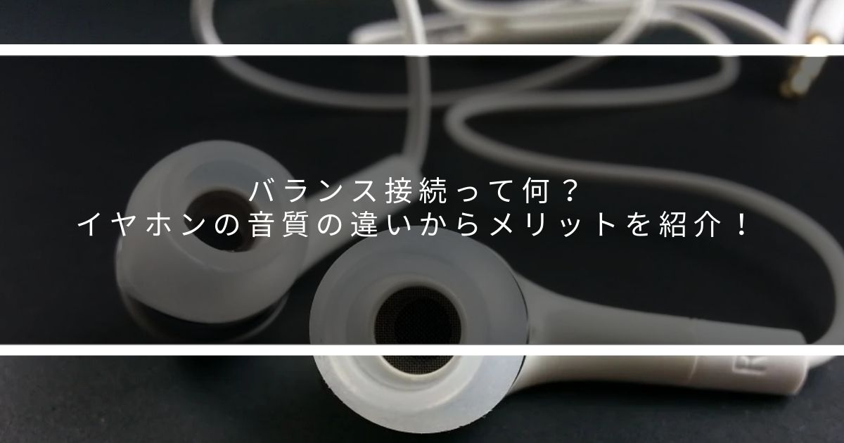 バランス接続って何?イヤホンの音質の違いからメリットを紹介!