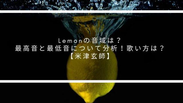 Lemonの音域は?最高音と最低音について分析!歌い方は?【米津玄師】
