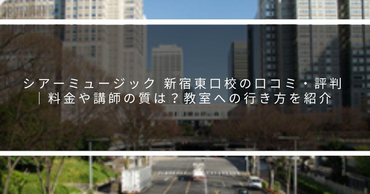 シアーミュージック 新宿東口校の口コミ・評判 料金や講師の質は?教室への行き方を紹介