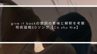 give it backの歌詞の意味と解釈を考察 呪術廻戦EDソング【Cö shu Nie】